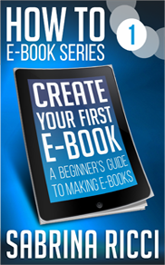 How to Create Your First Ebook by Sabrina Ricci